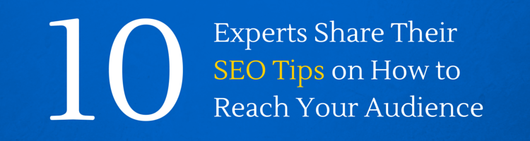 10 Experts Share Their SEO Tips on How to Reach Your Audience