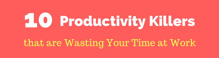 10 Productivity Killers that are Wasting Your Time at Work