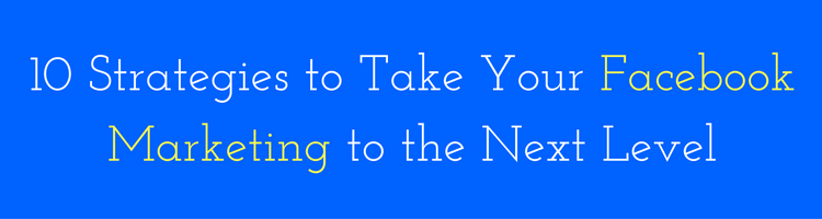 10 Strategies to Take Your Facebook Marketing to the Next Level