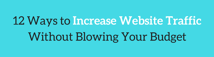 12 Ways to Increase Website Traffic Without Blowing Your Budget