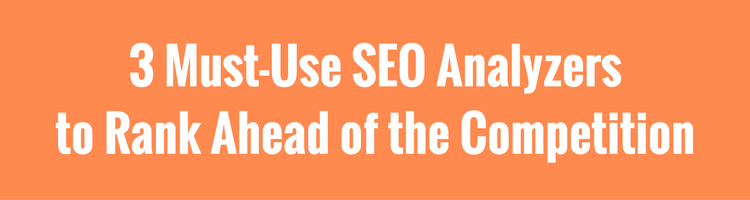3 Must-Use SEO Analyzers to Rank Ahead of the Competition