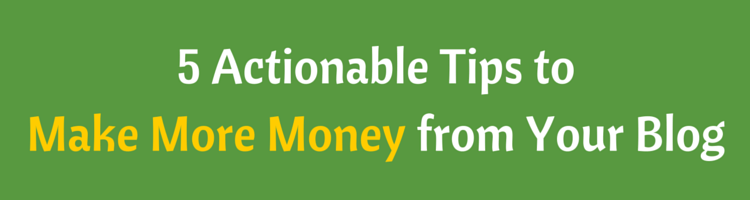 5 Actionable Tips to Make More Money from Your Blog