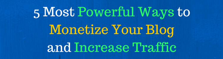 5 Most Powerful Ways to Monetize Your Blog and Increase Traffic