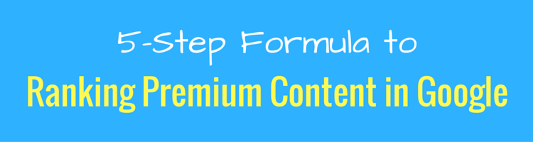 5-Step Formula to Ranking Premium Content in Google