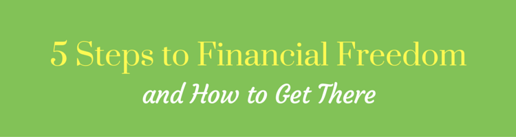 5 Steps to Financial Freedom and How to Get There