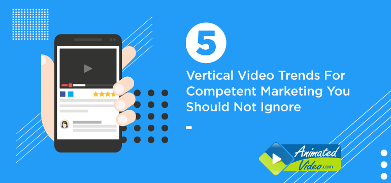 5 Vertical Video Trends For Competent Marketing You Should Not Ignore