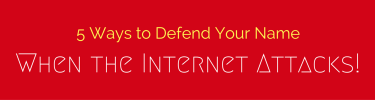 5 Ways to Defend Your Name When the Internet Attacks