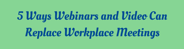 5 Ways Webinars and Video Can Replace Workplace Meetings