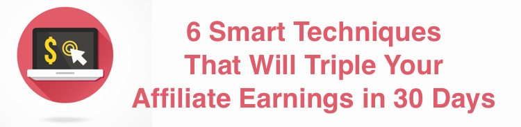 6 Smart Techniques That Will Triple Your Affiliate Earnings in 30 Days