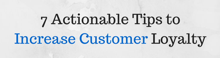 7 Actionable Tips to Increase Customer Loyalty