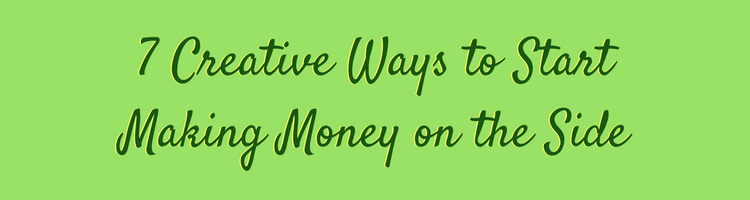 7 Creative Ways to Start Making Money on the Side