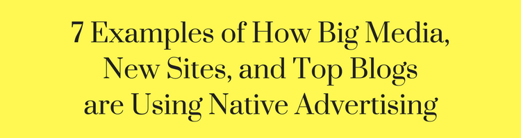 7 Examples of How Big Media, New Sites and Top Blogs are Using Native Advertising