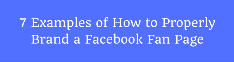 7 Examples of How to Properly Brand a Facebook Fan Page