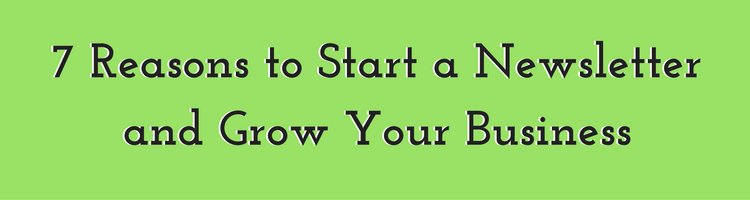 7 Reasons to Start a Newsletter and Grow Your Business