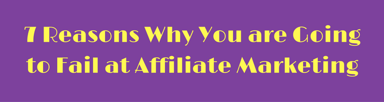 7 Reasons Why You are Going to Fail at Affiliate Marketing