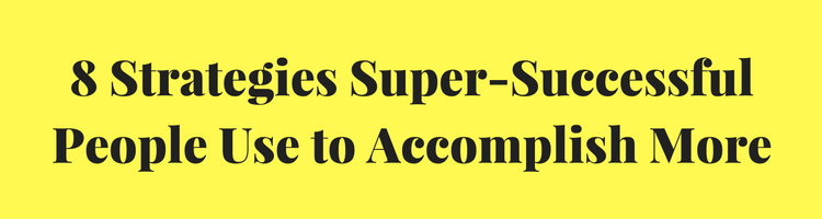 8 Strategies Super-Successful People Use to Accomplish More