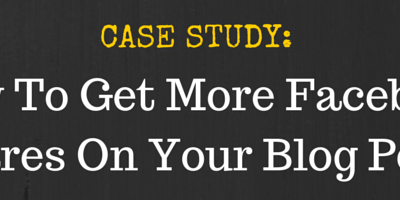 Case Study: How To Get More Facebook Shares On Your Blog Posts