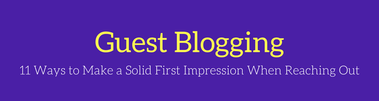 Guest Blogging: 11 Ways to Make a Solid First Impression When Reaching Out