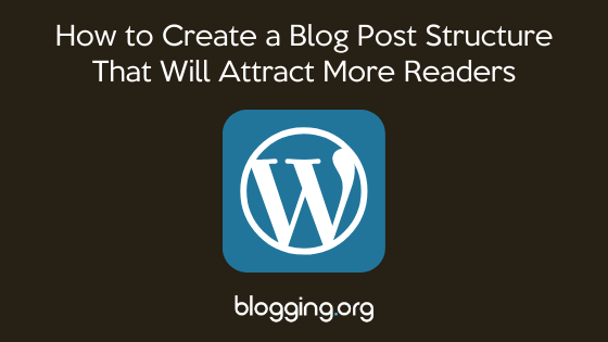 How to Create a Blog Post Structure That Will Attract More Readers