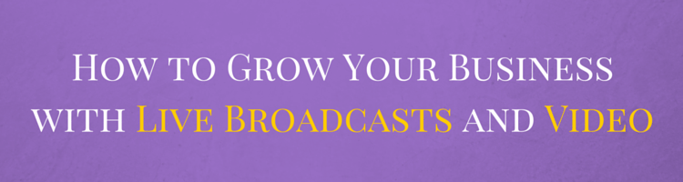 How to Grow Your Business with Live Broadcasts and Video