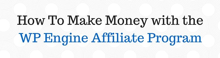 How To Make Money with the WP Engine Affiliate Program