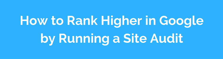 How to Rank Higher in Google by Running a Site Audit