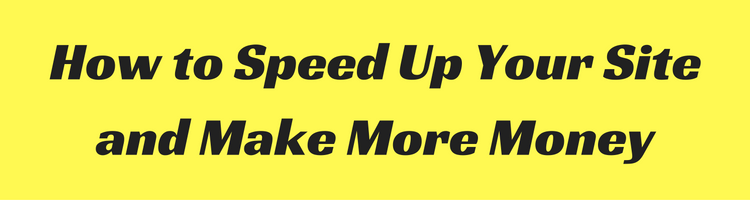How to Speed Up Your Site and Make More Money