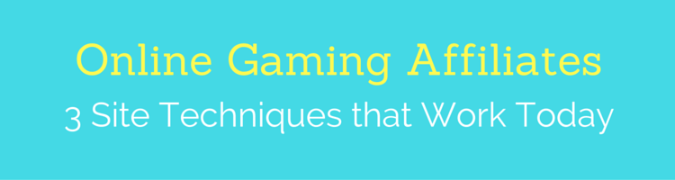Online Gaming Affiliates: 3 Site Techniques that Work