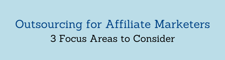 Outsourcing for Affiliate Marketers: 3 Focus Areas to Consider