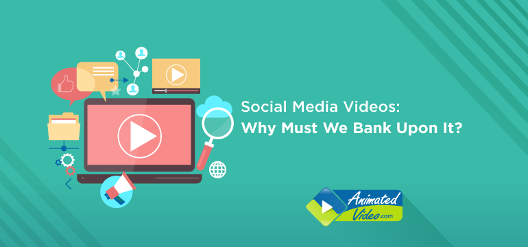 Social Media Videos: Why Must We Bank Upon It?
