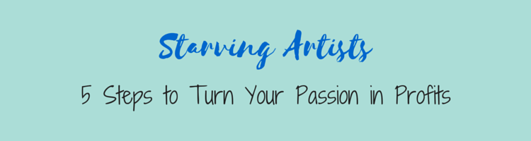 Starving Artists: 5 Steps to Turn Your Passion in Profits