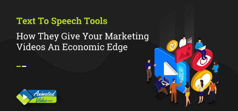 Text To Speech Tools: How They Give Your Marketing Videos An Economic Edge