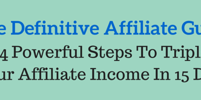 The Definitive Affiliate Guide: 4 Powerful Steps To Triple Your Affiliate Income In 15 Days