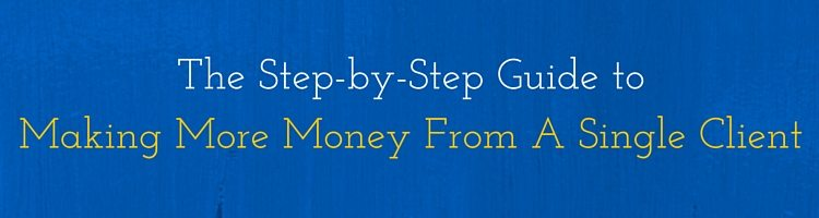 The Step-by-Step Guide To Making More Money From A Single Client
