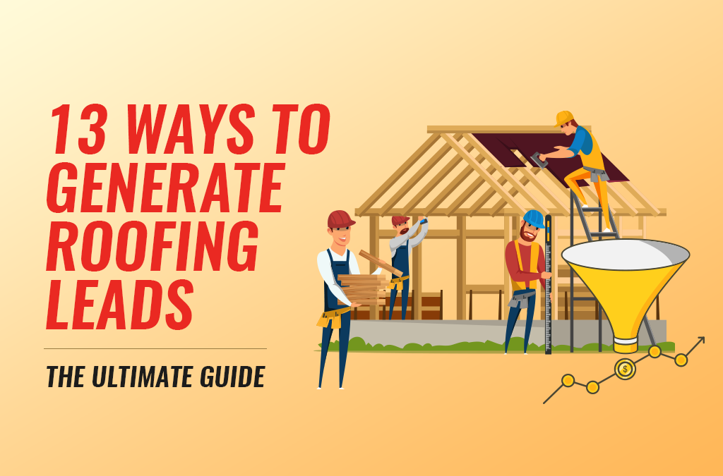 13 Ways To Generate Roofing Leads – The Ultimate Guide