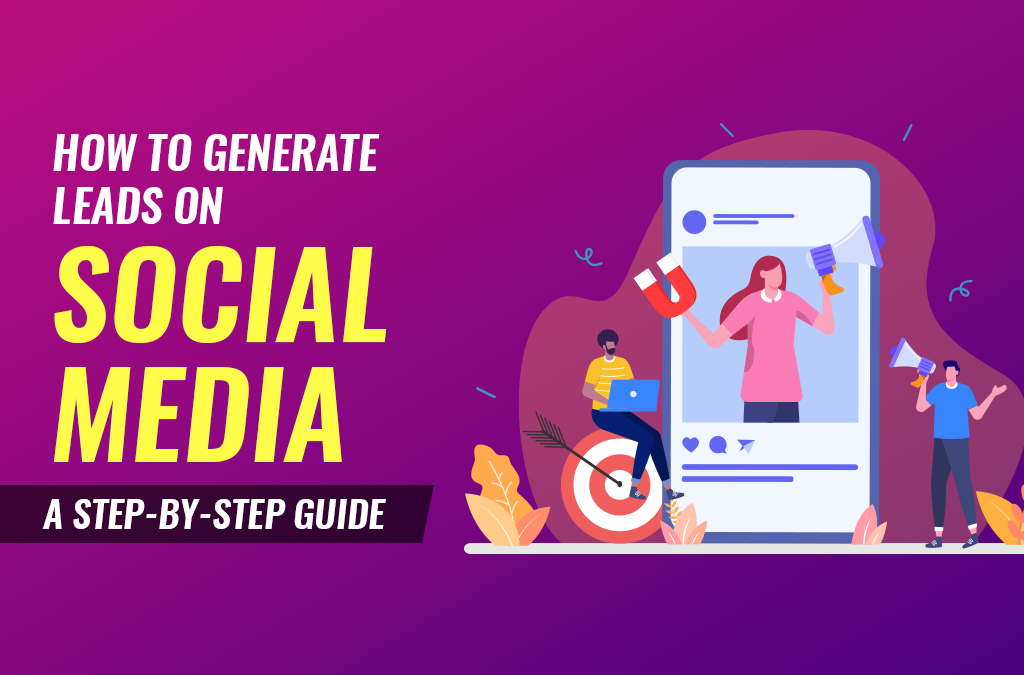 How To Generate Leads on Social Media: A Step-By-Step Guide